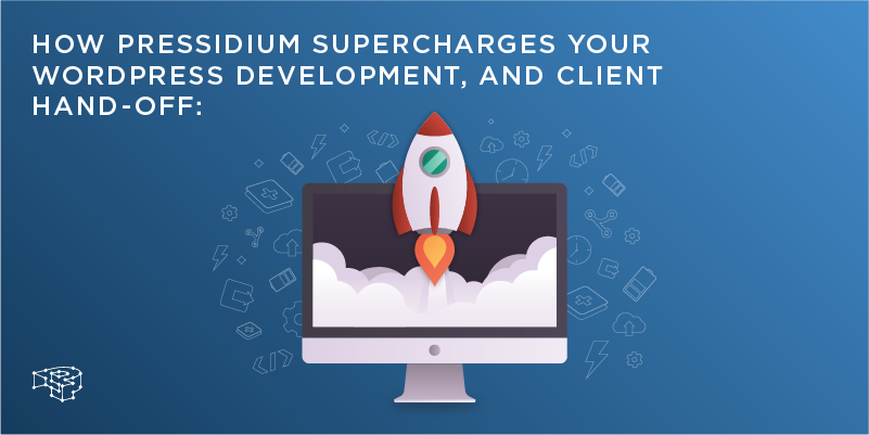 How Pressidium supercharges your WordPress development, and client hand-off